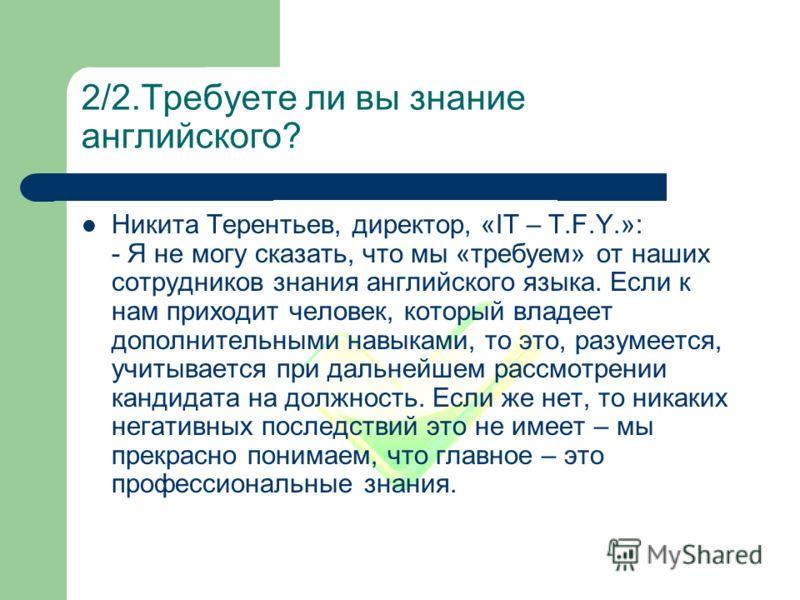 2/2.Требуете ли вы знание английского? Никита Терентьев, директор, «IT – T.F.Y.»: - Я не могу сказать, что мы «требуем» от наших сотрудников знания английского языка. Если к нам приходит человек, который владеет дополнительными навыками, то это, разу
