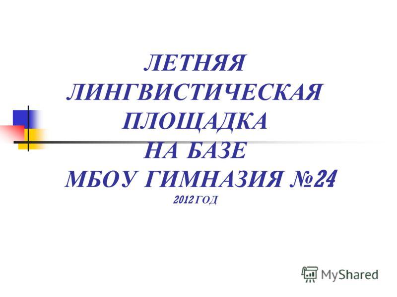 ЛЕТНЯЯ ЛИНГВИСТИЧЕСКАЯ ПЛОЩАДКА НА БАЗЕ МБОУ ГИМНАЗИЯ 24 2012 ГОД