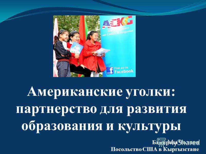 Американские уголки: партнерство для развития образования и культуры Бакирова Чолпон Посольство США в Кыргызстане