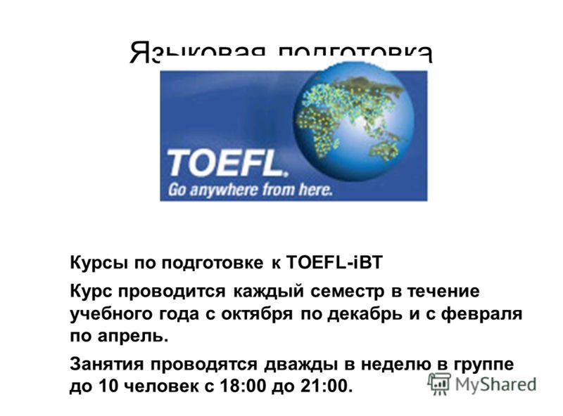 Языковая подготовка Курсы по подготовке к TOEFL-iBT Курс проводится каждый семестр в течение учебного года с октября по декабрь и с февраля по апрель.