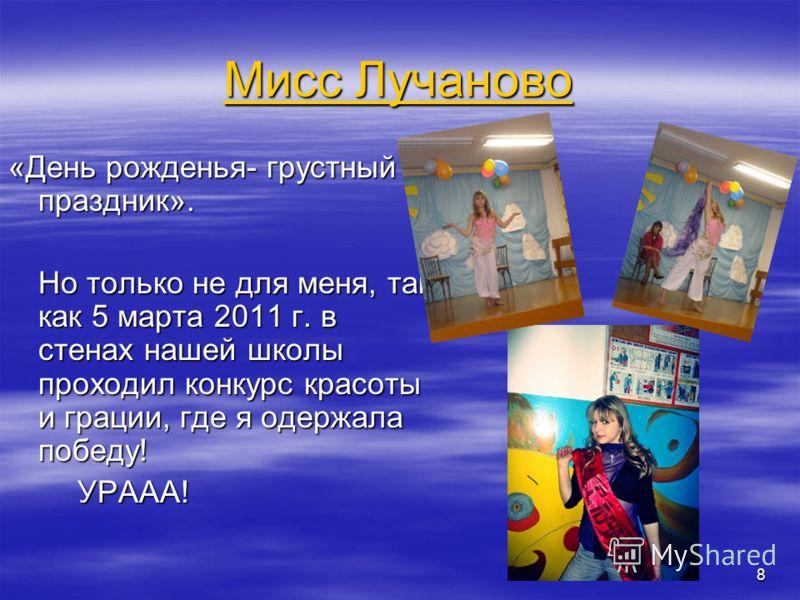Мисс Лучаново Мисс Лучаново «День рожденья- грустный праздник». Но только не для меня, так как 5 марта 2011 г. в стенах нашей школы проходил конкурс красоты и грации, где я одержала победу! УРААА! УРААА! 8