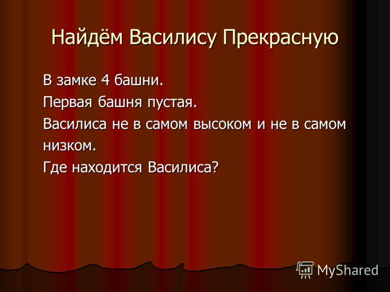 Найдём Василису Прекрасную В замке 4 башни. Первая башня пустая. Василиса не в самом высоком и не в самом низком. Где находится Василиса?