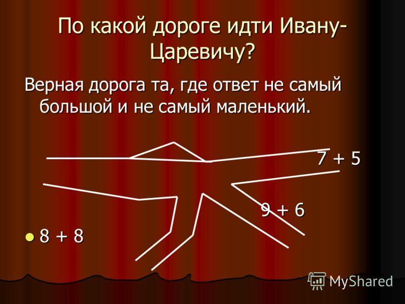 По какой дороге идти Ивану- Царевичу? Верная дорога та, где ответ не самый большой и не самый маленький. 7 + 5 7 + 5 9 + 6 9 + 6 8 + 8 8 + 8