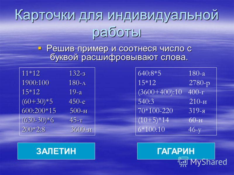 Карточки для индивидуальной работы Решив пример и соотнеся число с буквой расшифровывают слова. Решив пример и соотнеся число с буквой расшифровывают слова. 11*12 132-з 1900:100 180-л 15*12 19-а (60+30)*5 450-е 600:200*15 500-н (630-30)*6 45-т 200*2: