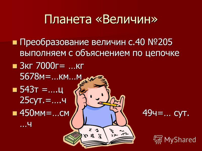 Планета «Величин» Преобразование величин с.40 205 выполняем с объяснением по цепочке Преобразование величин с.40 205 выполняем с объяснением по цепочке 3кг 7000г= …кг 5678м=…км…м 3кг 7000г= …кг 5678м=…км…м 543т =….ц 25сут.=….ч 543т =….ц 25сут.=….ч 45