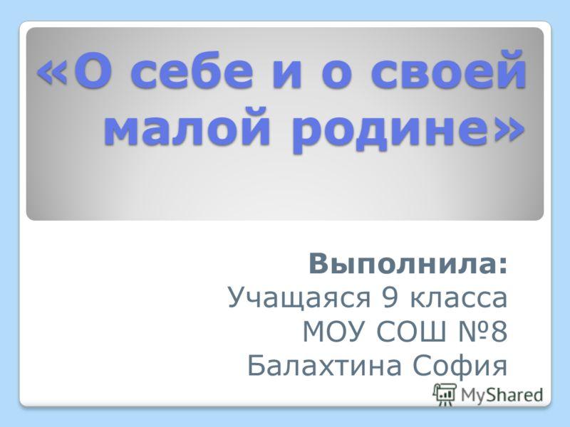 «О себе и о своей малой родине» Выполнила: Учащаяся 9 класса МОУ СОШ 8 Балахтина София