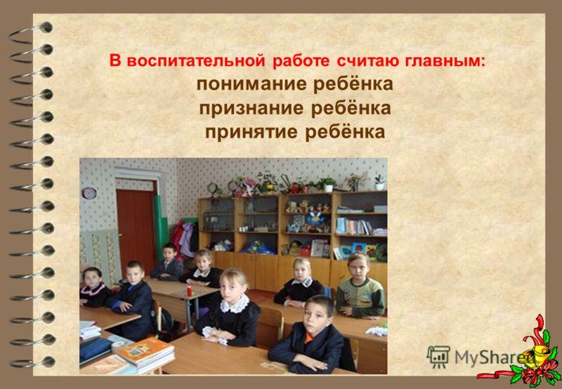 В воспитательной работе считаю главным: понимание ребёнка признание ребёнка принятие ребёнка
