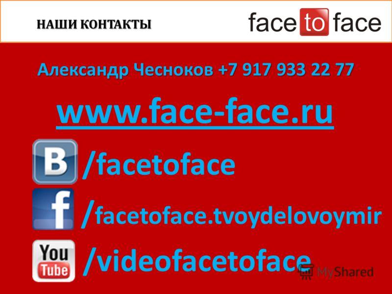 www.face-face.ru НАШИ КОНТАКТЫ Александр Чесноков +7 917 933 22 77 /facetoface / facetoface.tvoydelovoymir /videofacetoface