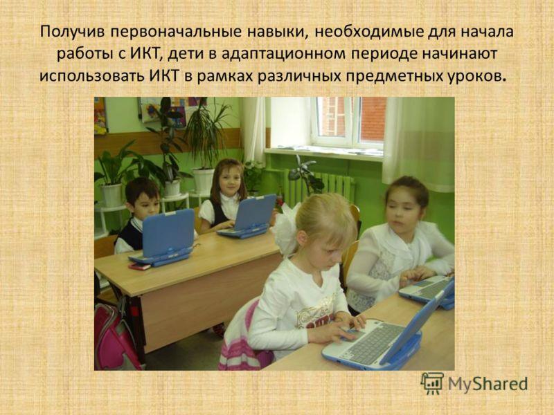 Получив первоначальные навыки, необходимые для начала работы с ИКТ, дети в адаптационном периоде начинают использовать ИКТ в рамках различных предметных уроков.