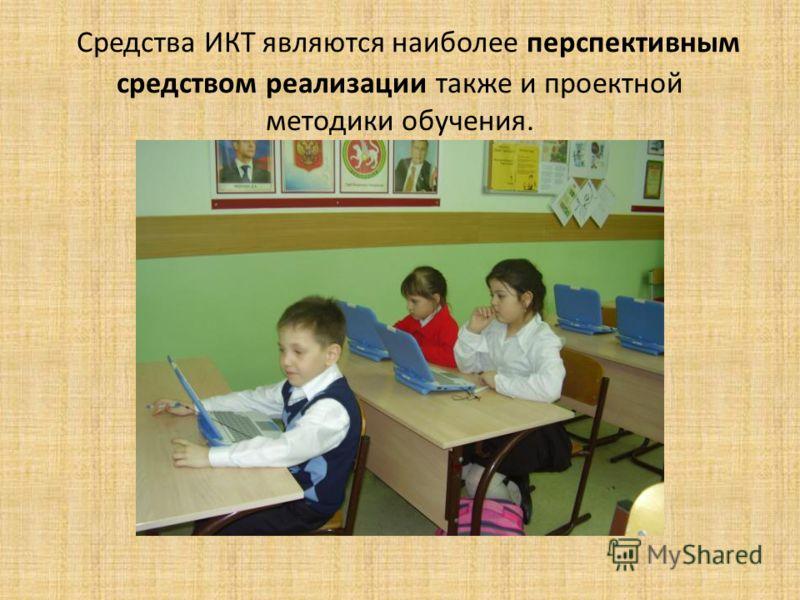 Средства ИКТ являются наиболее перспективным средством реализации также и проектной методики обучения.