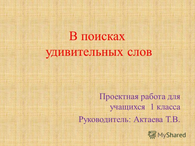 Проектная работа для учащихся 1 класса Руководитель: Актаева Т.В. В поисках удивительных слов