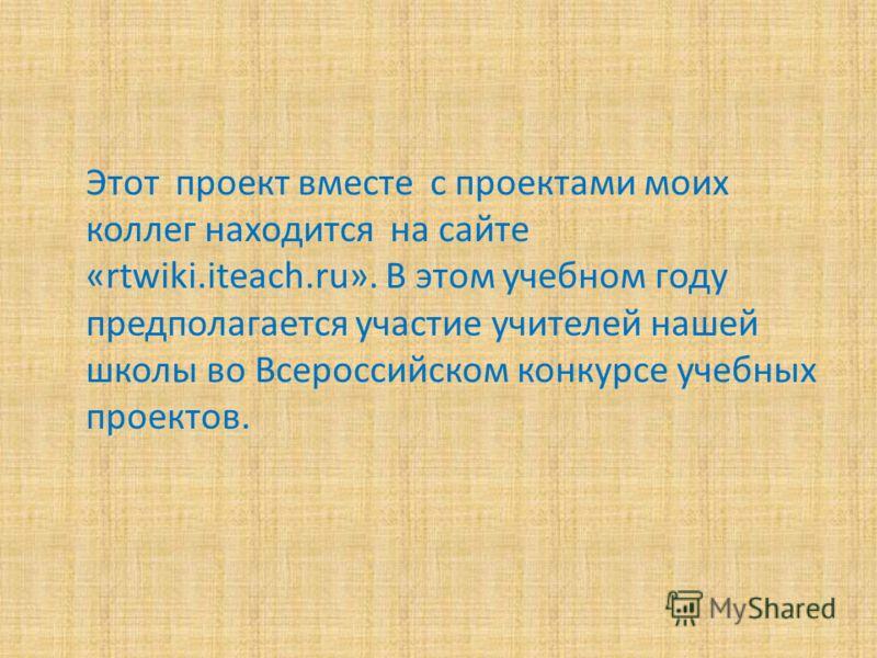 Этот проект вместе с проектами моих коллег находится на сайте «rtwiki.iteach.ru». В этом учебном году предполагается участие учителей нашей школы во Всероссийском конкурсе учебных проектов.