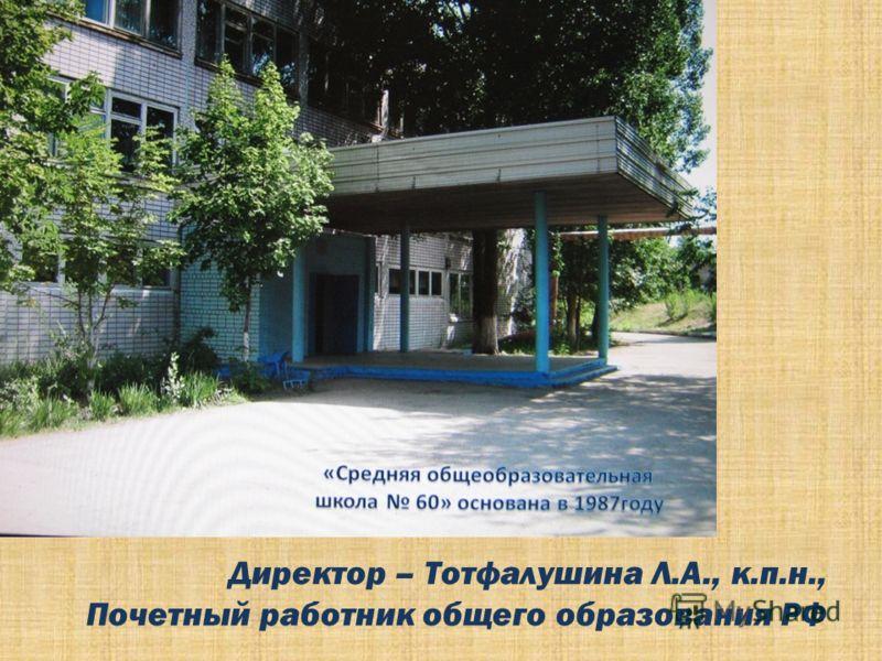 Директор – Тотфалушина Л.А., к.п.н., Почетный работник общего образования РФ