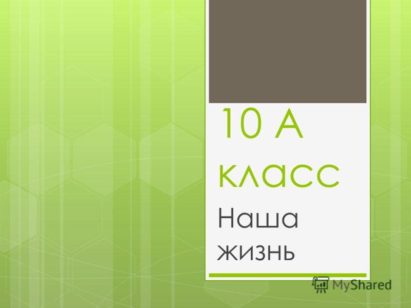 10 А класс Наша жизнь