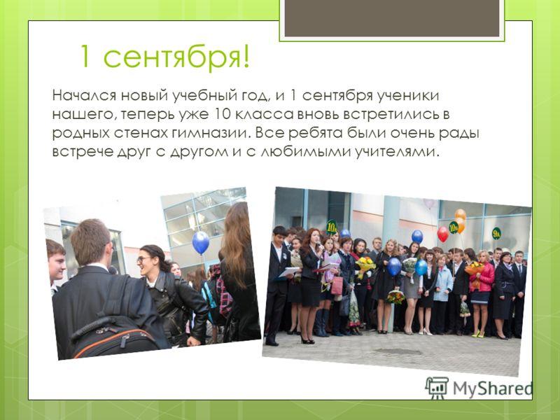 1 сентября! Начался новый учебный год, и 1 сентября ученики нашего, теперь уже 10 класса вновь встретились в родных стенах гимназии. Все ребята были очень рады встрече друг с другом и с любимыми учителями.