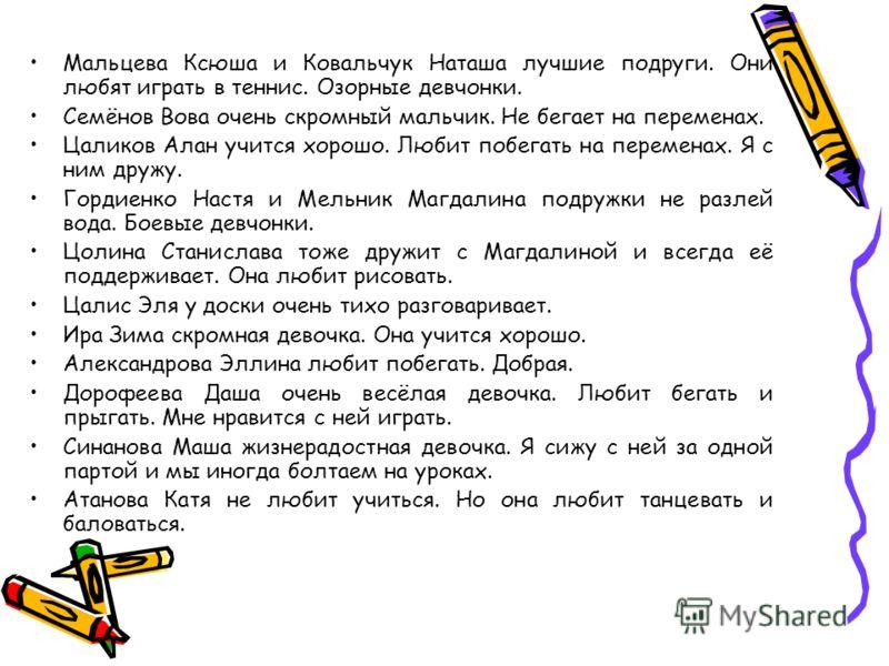 Мальцева Ксюша и Ковальчук Наташа лучшие подруги. Они любят играть в теннис. Озорные девчонки. Семёнов Вова очень скромный мальчик. Не бегает на переменах. Цаликов Алан учится хорошо. Любит побегать на переменах. Я с ним дружу. Гордиенко Настя и Мель