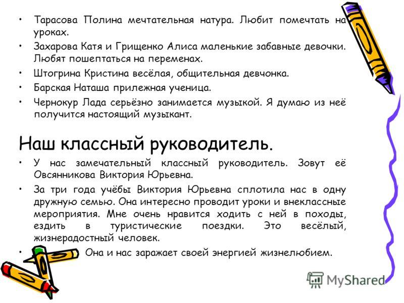 Тарасова Полина мечтательная натура. Любит помечтать на уроках. Захарова Катя и Грищенко Алиса маленькие забавные девочки. Любят пошептаться на переменах. Штогрина Кристина весёлая, общительная девчонка. Барская Наташа прилежная ученица. Чернокур Лад