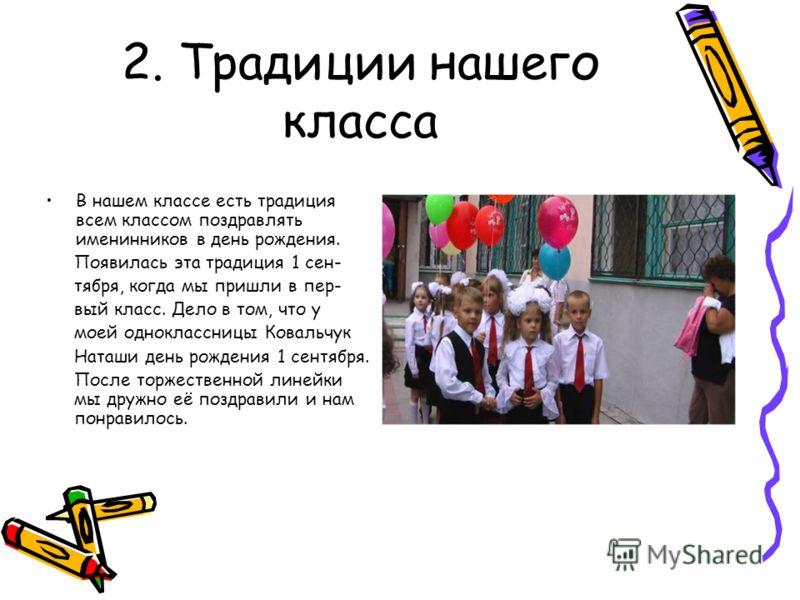 2. Традиции нашего класса В нашем классе есть традиция всем классом поздравлять именинников в день рождения. Появилась эта традиция 1 сен- тября, когда мы пришли в пер- вый класс. Дело в том, что у моей одноклассницы Ковальчук Наташи день рождения 1