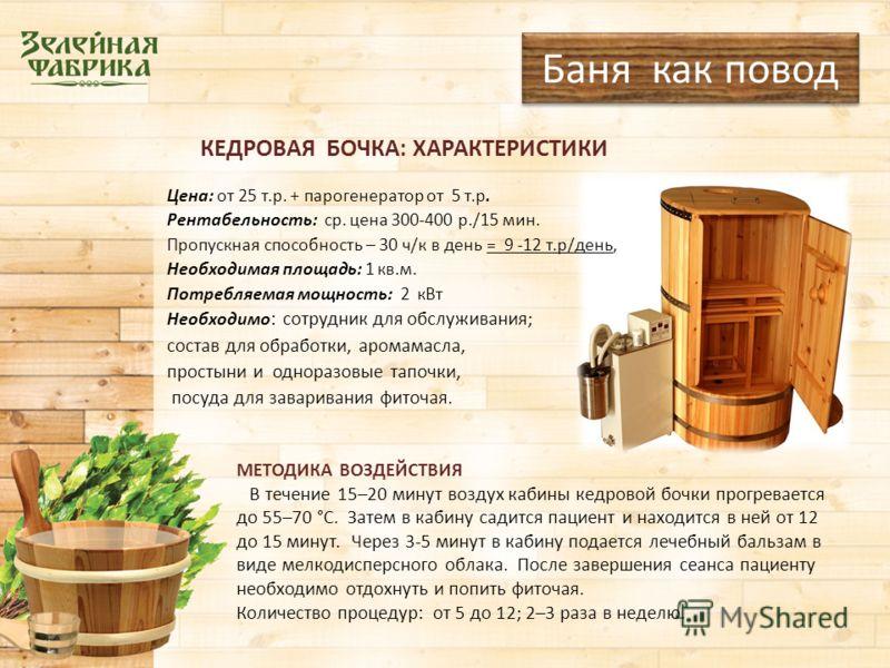 КЕДРОВАЯ БОЧКА: ХАРАКТЕРИСТИКИ Цена: от 25 т.р. + парогенератор от 5 т.р. Рентабельность: ср. цена 300-400 р./15 мин. Пропускная способность – 30 ч/к в день = 9 -12 т.р/день, Необходимая площадь: 1 кв.м. Потребляемая мощность: 2 кВт Необходимо : сотр