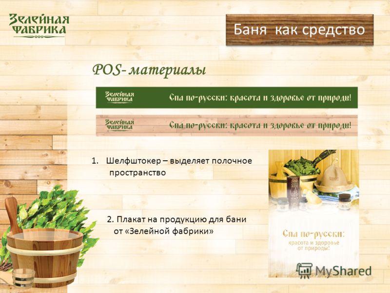 POS- материалы Баня как средство 1.Шелфштокер – выделяет полочное пространство 2. Плакат на продукцию для бани от «Зелейной фабрики»