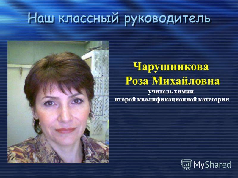 Наш классный руководитель Наш классный руководитель Чарушникова Роза Михайловна учитель химии второй квалификационной категории