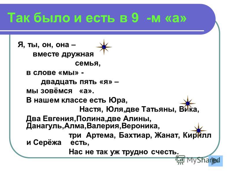 Так было и есть в 9 -м «а» Я, ты, он, она – вместе дружная семья, в слове «мы» - двадцать пять «я» – мы зовёмся «а». В нашем классе есть Юра, Настя, Юля,две Татьяны, Вика, Два Евгения,Полина,две Алины, Данагуль,Алма,Валерия,Вероника, три Артема, Бахт