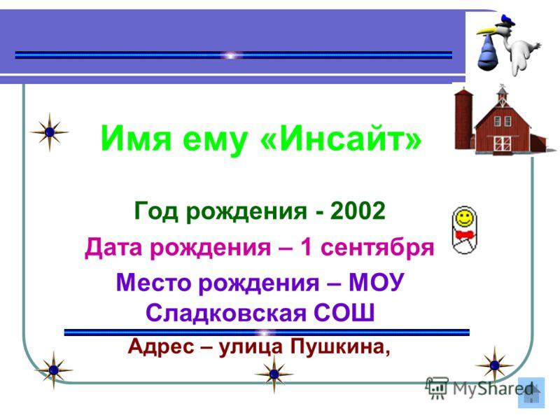 Имя ему «Инсайт» Год рождения - 2002 Дата рождения – 1 сентября Место рождения – МОУ Сладковская СОШ Адрес – улица Пушкина,