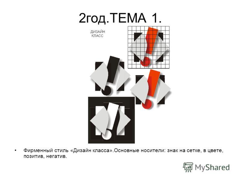 2год.ТЕМА 1. Фирменный стиль «Дизайн класса».Основные носители: знак на сетке, в цвете, позитив, негатив.