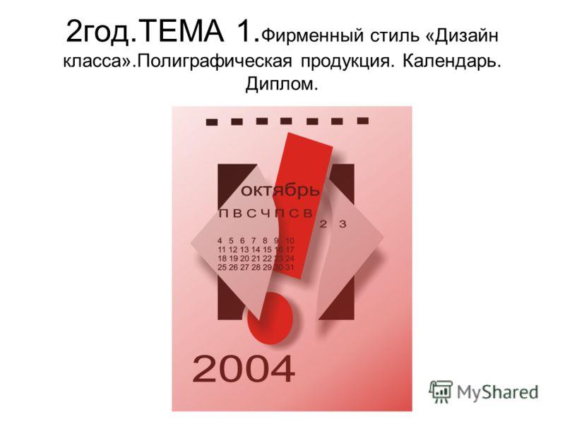 2год.ТЕМА 1. Фирменный стиль «Дизайн класса».Полиграфическая продукция. Календарь. Диплом.