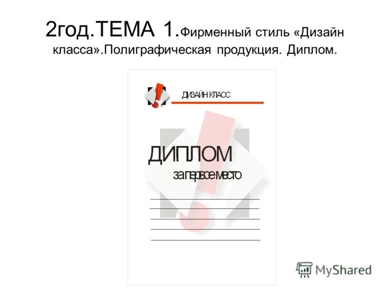 2год.ТЕМА 1. Фирменный стиль «Дизайн класса».Полиграфическая продукция. Диплом.