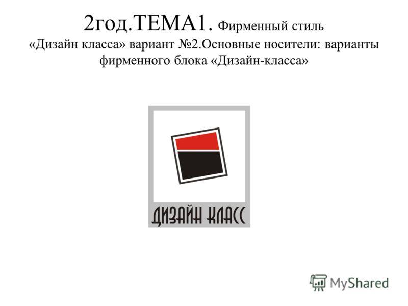 2год.ТЕМА1. Фирменный стиль «Дизайн класса» вариант 2.Основные носители: варианты фирменного блока «Дизайн-класса»