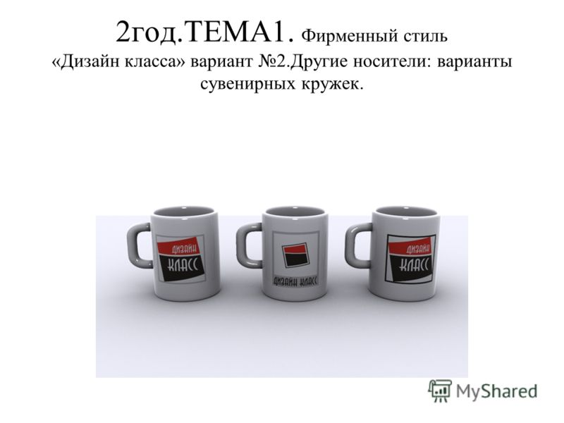 2год.ТЕМА1. Фирменный стиль «Дизайн класса» вариант 2.Другие носители: варианты сувенирных кружек.
