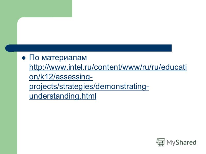 По материалам http://www.intel.ru/content/www/ru/ru/educati on/k12/assessing- projects/strategies/demonstrating- understanding.html http://www.intel.ru/content/www/ru/ru/educati on/k12/assessing- projects/strategies/demonstrating- understanding.html