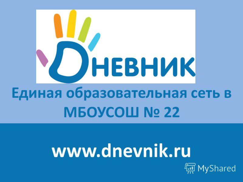 Единая образовательная сеть в МБОУСОШ 22 www.dnevnik.ru