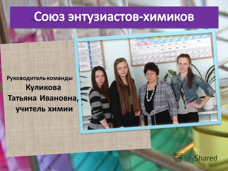 Руководитель команды Куликова Татьяна Ивановна, учитель химии