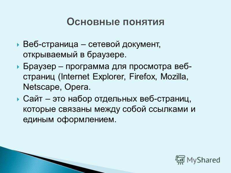 Веб-страница – сетевой документ, открываемый в браузере. Браузер – программа для просмотра веб- страниц (Internet Explorer, Firefox, Mozilla, Netscape, Opera. Сайт – это набор отдельных веб-страниц, которые связаны между собой ссылками и единым оформ