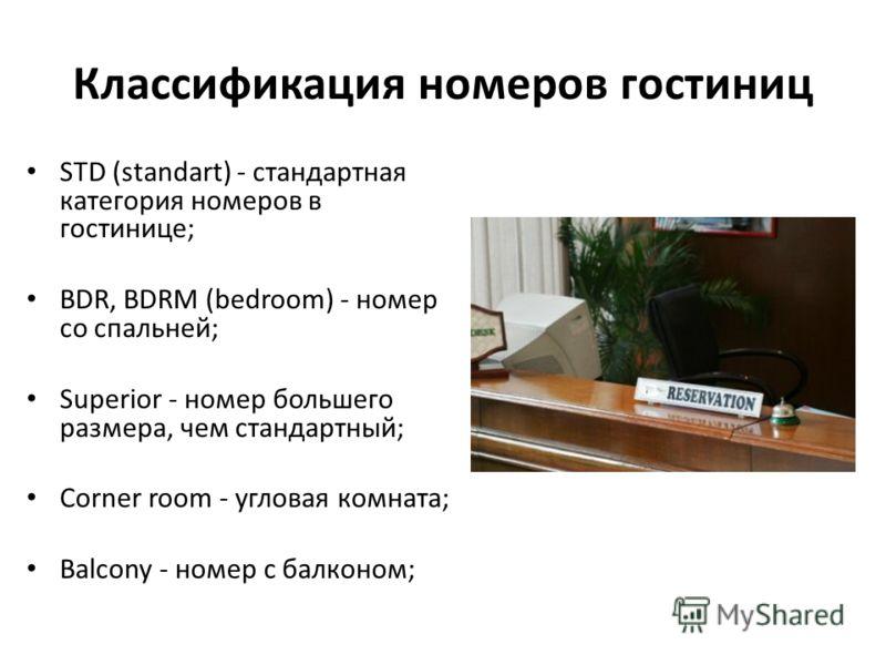 Классификация номеров гостиниц STD (standart) - стандартная категория номеров в гостинице; BDR, BDRM (bedroom) - номер со спальней; Superior - номер большего размера, чем стандартный; Corner room - угловая комната; Balcony - номер с балконом;