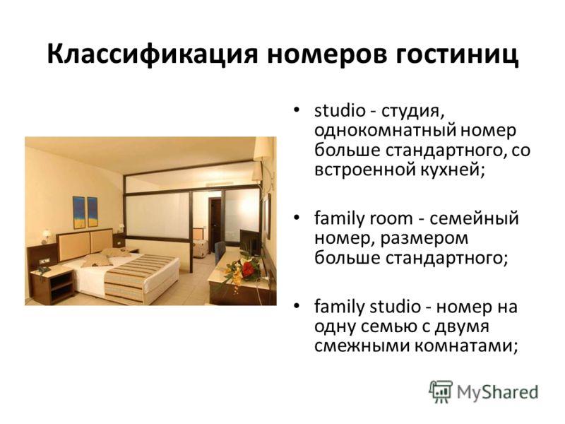 Классификация номеров гостиниц studio - студия, однокомнатный номер больше стандартного, со встроенной кухней; family room - семейный номер, размером больше стандартного; family studio - номер на одну семью с двумя смежными комнатами;