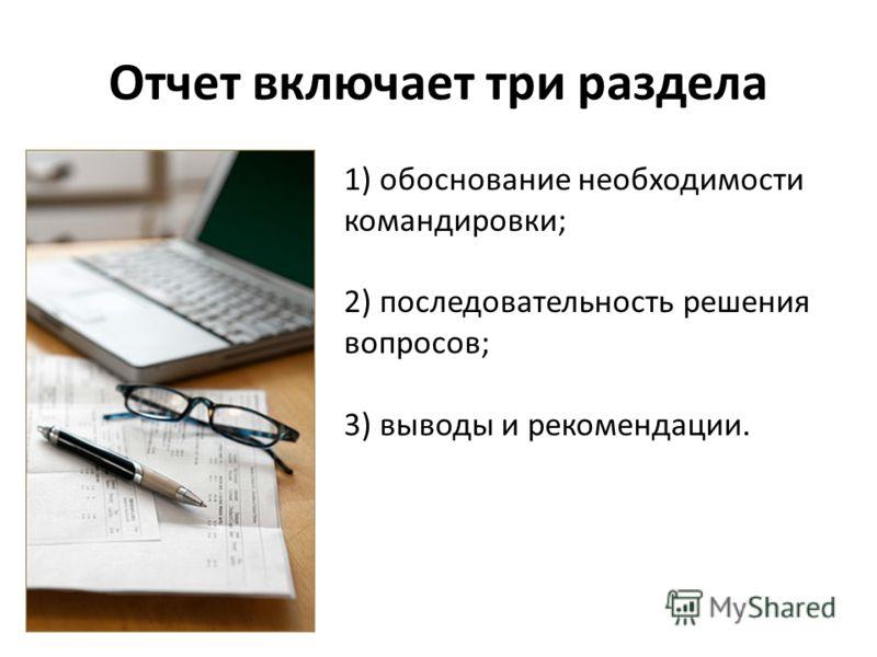 Отчет включает три раздела 1) обоснование необходимости командировки; 2) последовательность решения вопросов; 3) выводы и рекомендации.