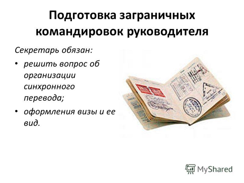 Подготовка заграничных командировок руководителя Секретарь обязан: решить вопрос об организации синхронного перевода; оформления визы и ее вид.