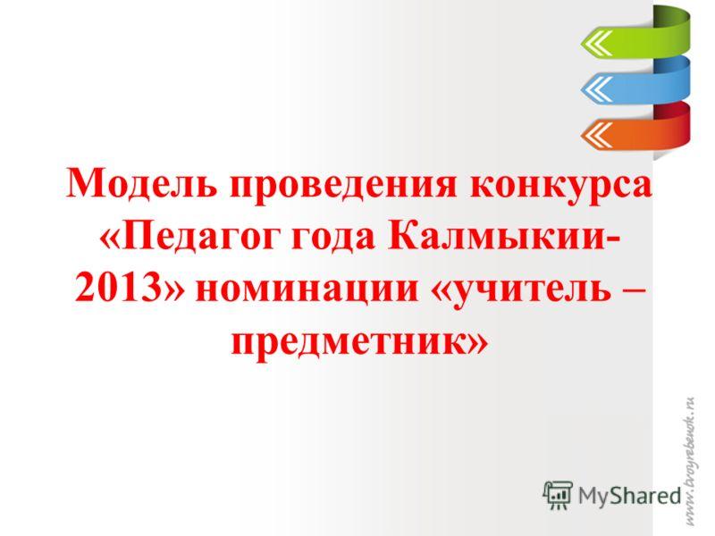Модель проведения конкурса «Педагог года Калмыкии- 2013» номинации «учитель – предметник»