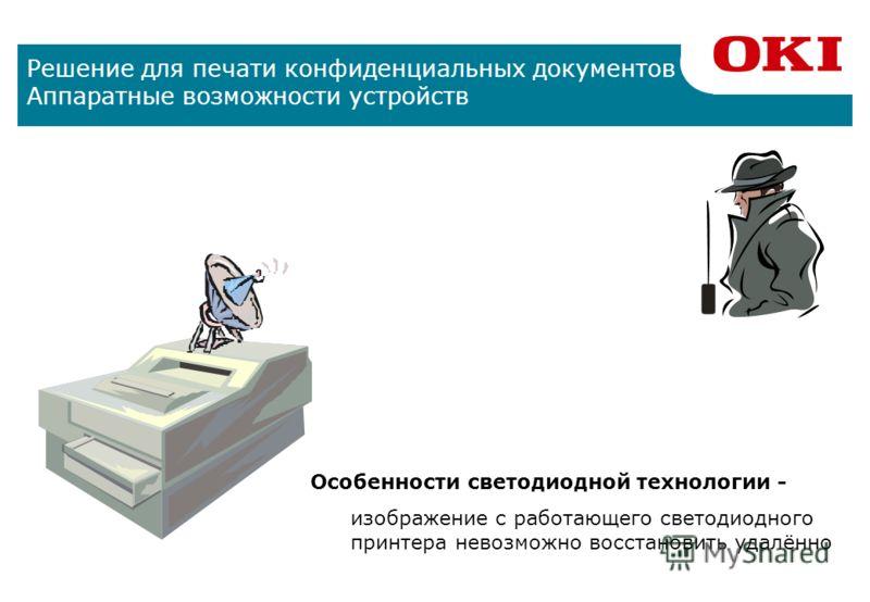 Решение для печати конфиденциальных документов Аппаратные возможности устройств Используя принтеры OKI, пользователи могут быть уверены в том, что их конфиденциальные документы, пересылаемые по сети и сохраняемые на жестком диске принтера, не будут у
