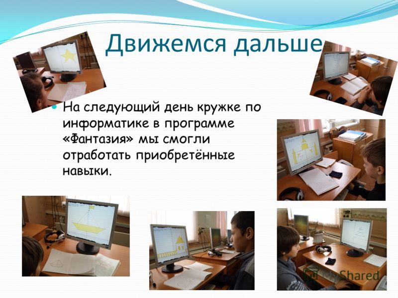 Движемся дальше На следующий день кружке по информатике в программе «Фантазия» мы смогли отработать приобретённые навыки.