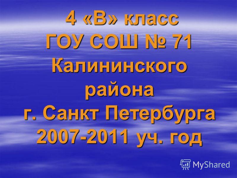 4 «В» класс ГОУ СОШ 71 Калининского района г. Санкт Петербурга 2007-2011 уч. год 4 «В» класс ГОУ СОШ 71 Калининского района г. Санкт Петербурга 2007-2011 уч. год
