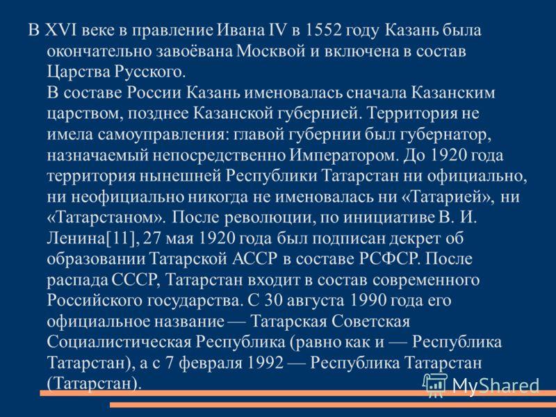 В XVI веке в правление Ивана IV в 1552 году Казань была окончательно завоёвана Москвой и включена в состав Царства Русского. В составе России Казань именовалась сначала Казанским царством, позднее Казанской губернией. Территория не имела самоуправлен