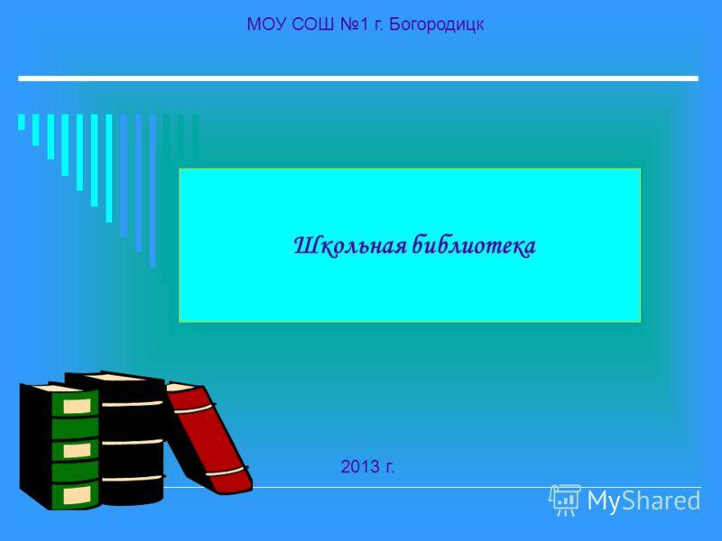 Школьная библиотека МОУ СОШ 1 г. Богородицк 2013 г.
