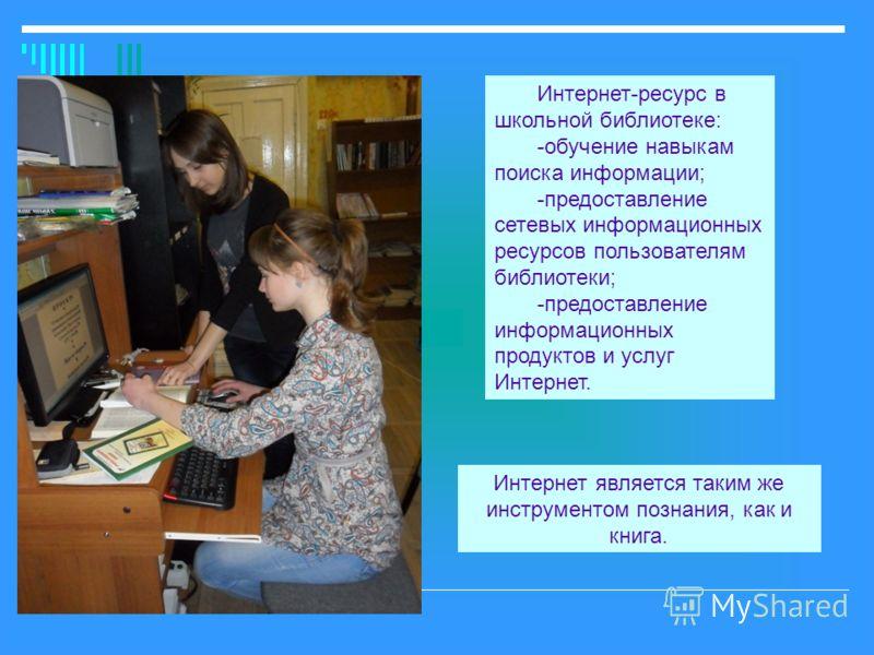 Интернет-ресурс в школьной библиотеке: -обучение навыкам поиска информации; -предоставление сетевых информационных ресурсов пользователям библиотеки; -предоставление информационных продуктов и услуг Интернет. Интернет является таким же инструментом п