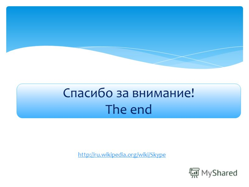 Спасибо за внимание! The end http://ru.wikipedia.org/wiki/Skype