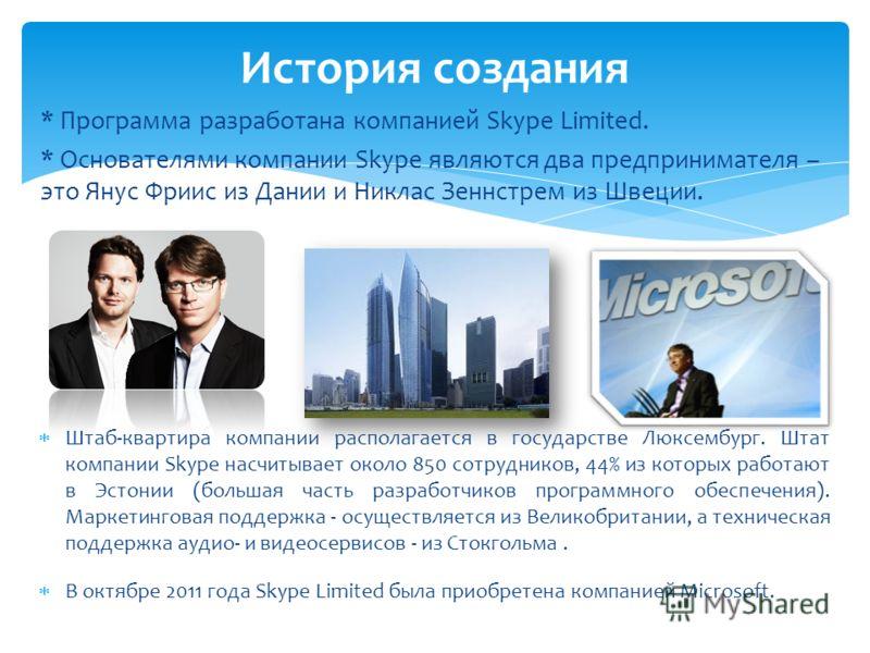 * Программа разработана компанией Skype Limited. * Основателями компании Skype являются два предпринимателя – это Янус Фриис из Дании и Никлас Зеннстрем из Швеции. История создания Штаб-квартира компании располагается в государстве Люксембург. Штат к