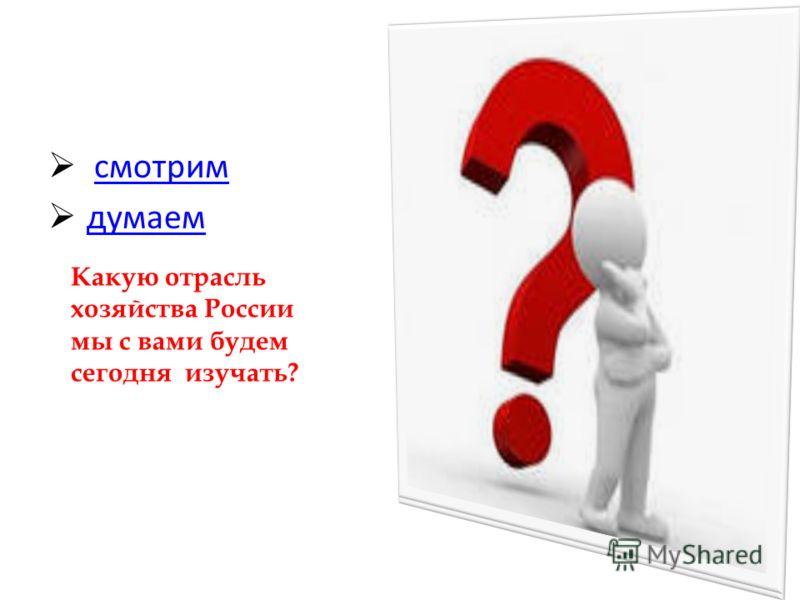 смотрим думаем Какую отрасль хозяйства России мы с вами будем сегодня изучать?